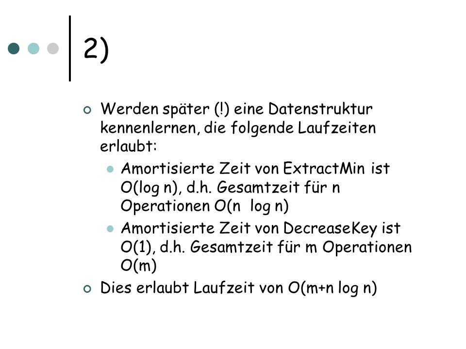 2) Werden später (!) eine Datenstruktur kennenlernen, die folgende Laufzeiten erlaubt: Amortisierte Zeit von ExtractMin ist O(log n), d.h.