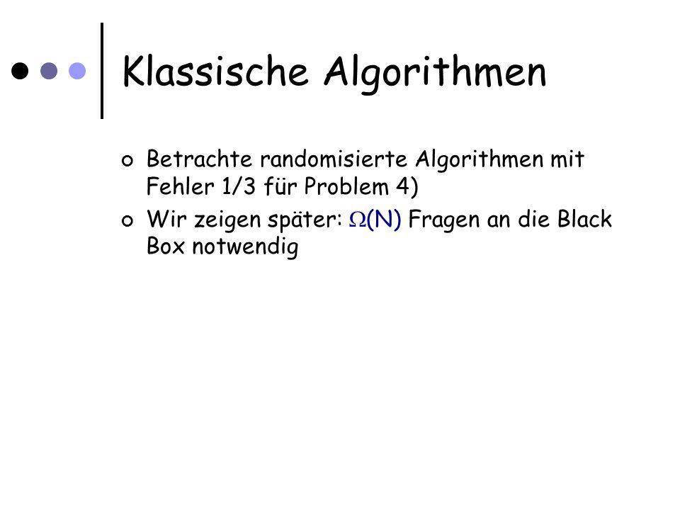Klassische Algorithmen Betrachte randomisierte Algorithmen mit Fehler 1/3 für Problem 4) Wir zeigen später: (N) Fragen an die Black Box notwendig