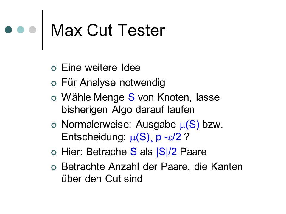 Max Cut Tester Eine weitere Idee Für Analyse notwendig Wähle Menge S von Knoten, lasse bisherigen Algo darauf laufen Normalerweise: Ausgabe (S) bzw. E