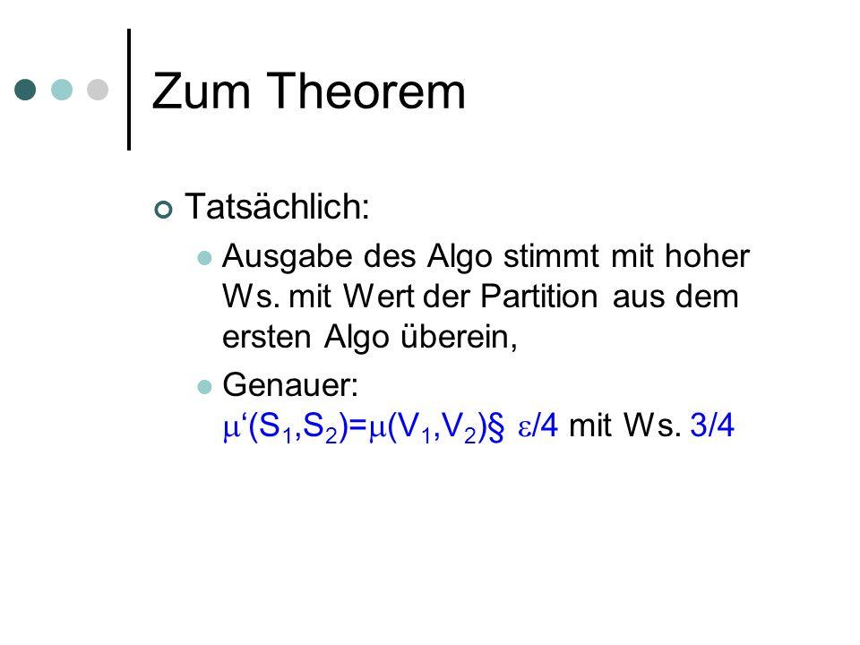 Zum Theorem Tatsächlich: Ausgabe des Algo stimmt mit hoher Ws. mit Wert der Partition aus dem ersten Algo überein, Genauer: (S 1,S 2 )= (V 1,V 2 )§ /4