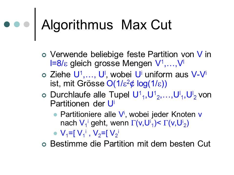 Algorithmus Max Cut Verwende beliebige feste Partition von V in l=8/ gleich grosse Mengen V 1,…,V l Ziehe U 1,…, U l, wobei U i uniform aus V-V i ist, mit Grösse O(1/ 2 ¢ log(1/ )) Durchlaufe alle Tupel U 1 1,U 1 2,…,U l 1,U l 2 von Partitionen der U i Partitioniere alle V i, wobei jeder Knoten v nach V 1 i geht, wenn (v,U i 1 )< (v,U i 2 ) V 1 =[ V 1 i, V 2 =[ V 2 i Bestimme die Partition mit dem besten Cut