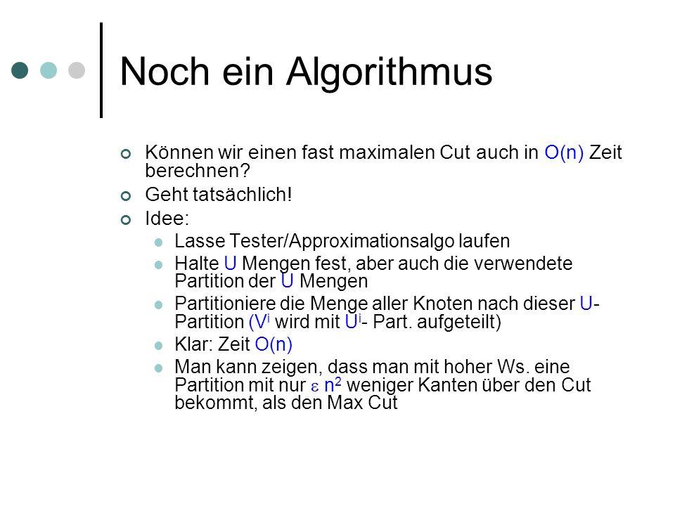 Noch ein Algorithmus Können wir einen fast maximalen Cut auch in O(n) Zeit berechnen? Geht tatsächlich! Idee: Lasse Tester/Approximationsalgo laufen H