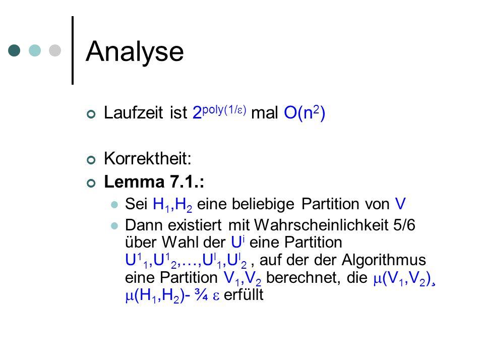 Analyse Laufzeit ist 2 poly(1/ ) mal O(n 2 ) Korrektheit: Lemma 7.1.: Sei H 1,H 2 eine beliebige Partition von V Dann existiert mit Wahrscheinlichkeit 5/6 über Wahl der U i eine Partition U 1 1,U 1 2,…,U l 1,U l 2, auf der der Algorithmus eine Partition V 1,V 2 berechnet, die (V 1,V 2 )¸ (H 1,H 2 )- ¾ erfüllt