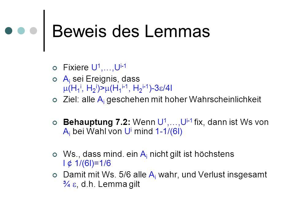 Beweis des Lemmas Fixiere U 1,…,U i-1 A i sei Ereignis, dass (H 1 i, H 2 i )> (H 1 i-1, H 2 i-1 )-3 /4l Ziel: alle A i geschehen mit hoher Wahrscheinlichkeit Behauptung 7.2: Wenn U 1,…,U i-1 fix, dann ist Ws von A i bei Wahl von U i mind 1-1/(6l) Ws., dass mind.