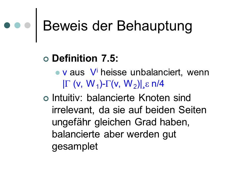 Beweis der Behauptung Definition 7.5: v aus V i heisse unbalanciert, wenn | (v, W 1 )- (v, W 2 )|¸ n/4 Intuitiv: balancierte Knoten sind irrelevant, da sie auf beiden Seiten ungefähr gleichen Grad haben, balancierte aber werden gut gesamplet