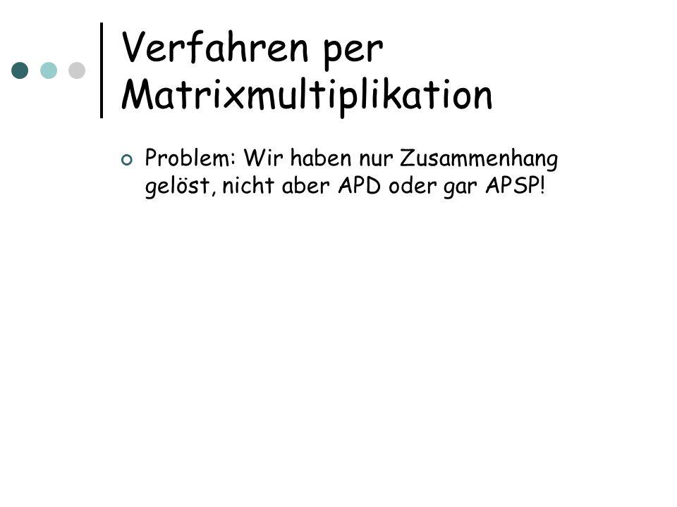 Verfahren per Matrixmultiplikation Problem: Wir haben nur Zusammenhang gelöst, nicht aber APD oder gar APSP!