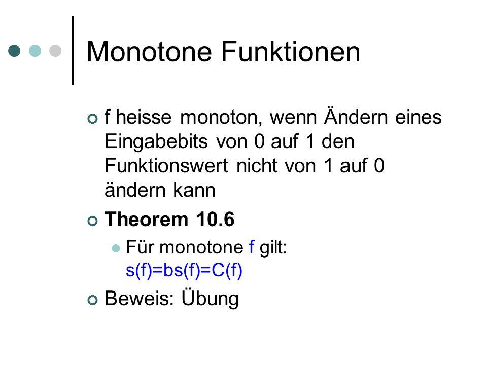 Monotone Funktionen f heisse monoton, wenn Ändern eines Eingabebits von 0 auf 1 den Funktionswert nicht von 1 auf 0 ändern kann Theorem 10.6 Für monotone f gilt: s(f)=bs(f)=C(f) Beweis: Übung