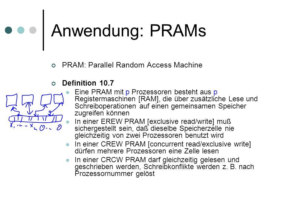 Anwendung: PRAMs PRAM: Parallel Random Access Machine Definition 10.7 Eine PRAM mit p Prozessoren besteht aus p Registermaschinen [RAM], die über zusätzliche Lese und Schreiboperationen auf einen gemeinsamen Speicher zugreifen können In einer EREW PRAM [exclusive read/write] muß sichergestellt sein, daß dieselbe Speicherzelle nie gleichzeitig von zwei Prozessoren benutzt wird In einer CREW PRAM [concurrent read/exclusive write] dürfen mehrere Prozessoren eine Zelle lesen In einer CRCW PRAM darf gleichzeitig gelesen und geschrieben werden, Schreibkonflikte werden z.