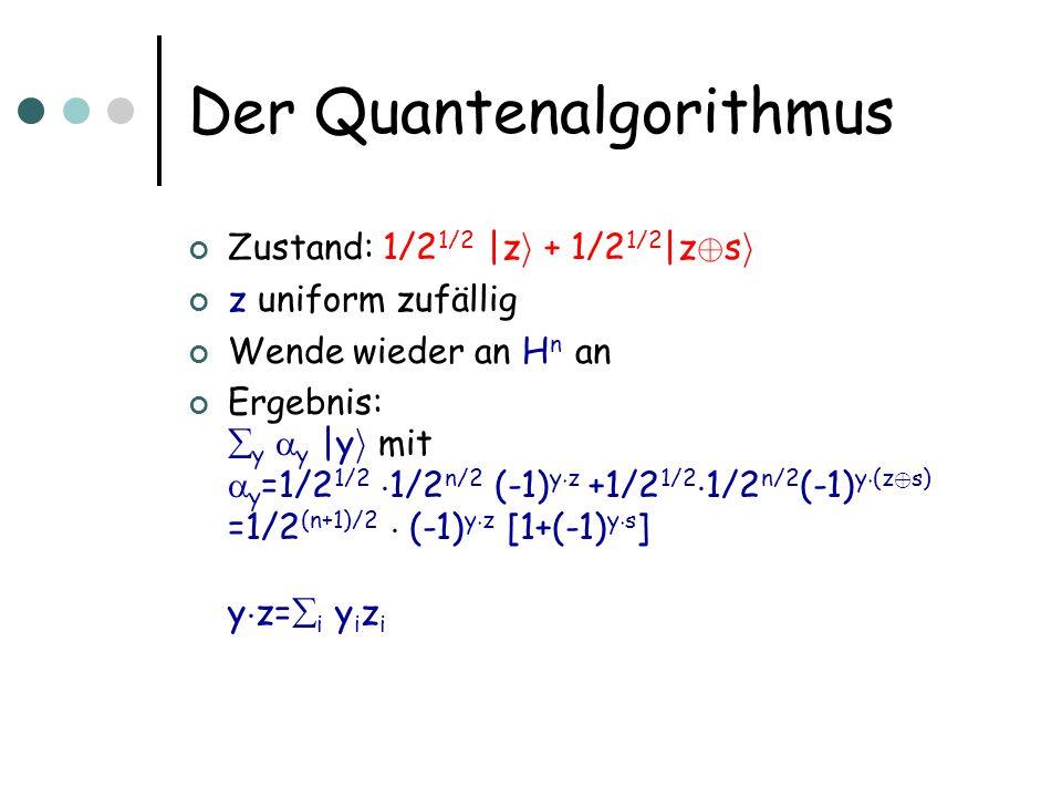 Der Quantenalgorithmus Zustand: 1/2 1/2 |z i + 1/2 1/2 |z © s i z uniform zufällig Wende wieder an H  n an Ergebnis: y y |y i mit y =1/2 1/2 ¢ 1/2 n/2 (-1) y ¢ z +1/2 1/2 ¢ 1/2 n/2 (-1) y ¢ (z © s) =1/2 (n+1)/2 ¢ (-1) y ¢ z [1+(-1) y ¢ s ] y ¢ z= i y i z i