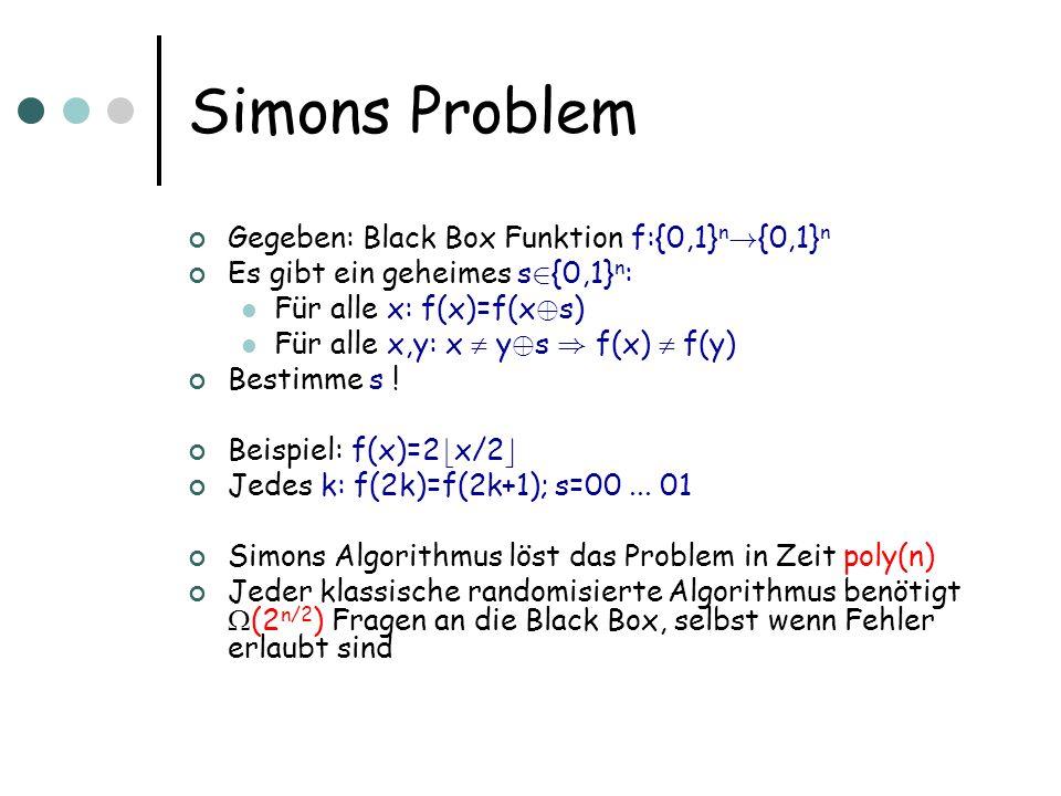 Klassische Algorithmen Gegeben: randomisierter Fragealgorithmus, der s berechnet, gegeben Orakelzugriff auf f Fixiere ein f=f s für jedes s Wenn es randomisierten Algo mit T Fragen (worst case) und Erfolgswahrscheinlichkeit p gibt, dann gibt es einen deterministischen Algo mit T Fragen und Erfolg p für zufällige s Randomisierter Algorithmus ist Schaltkreis mit zusätzlicher Eingabe r 2 {0,1} m E s E r [Erfolg auf f s bei Zusatzeingabe r]=p ) es gibt ein r, so dass E s [Erfolg auf f s bei Zusatzeingabe r] ¸ p Fixiere r ) deterministischer Algorithmus