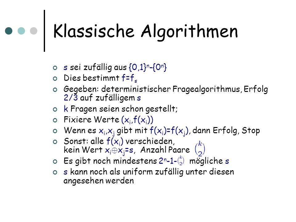 Klassische Algorithmen s sei zufällig aus {0,1} n -{0 n } Dies bestimmt f=f s Gegeben: deterministischer Fragealgorithmus, Erfolg 2/3 auf zufälligem s k Fragen seien schon gestellt; Fixiere Werte (x i,f(x i )) Wenn es x i,x j gibt mit f(x i )=f(x j ), dann Erfolg, Stop Sonst: alle f(x i ) verschieden, kein Wert x i © x j =s, Anzahl Paare Es gibt noch mindestens 2 n -1- mögliche s s kann noch als uniform zufällig unter diesen angesehen werden