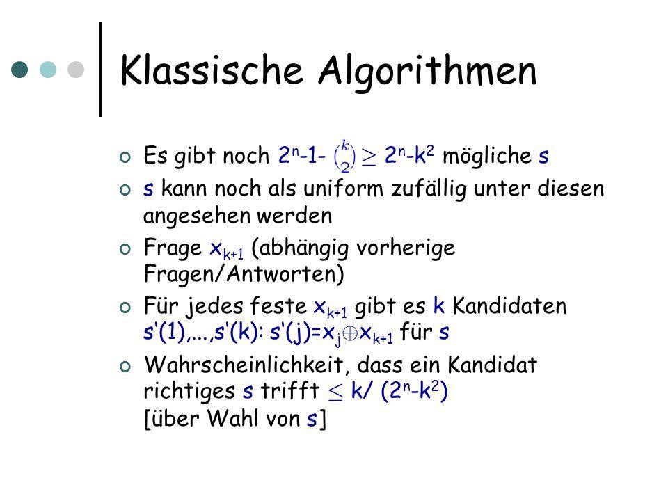 Klassische Algorithmen Es gibt noch 2 n -1- ¸ 2 n -k 2 mögliche s s kann noch als uniform zufällig unter diesen angesehen werden Frage x k+1 (abhängig vorherige Fragen/Antworten) Für jedes feste x k+1 gibt es k Kandidaten s(1),...,s(k): s(j)=x j © x k+1 für s Wahrscheinlichkeit, dass ein Kandidat richtiges s trifft · k/ (2 n -k 2 ) [über Wahl von s]