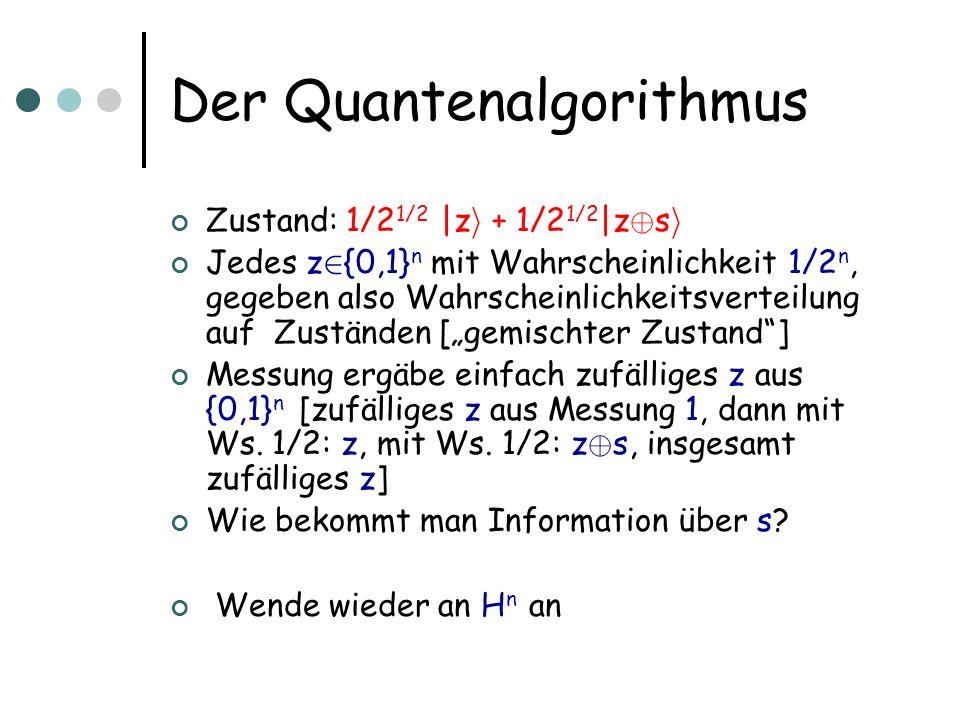 Der Quantenalgorithmus Zustand: 1/2 1/2 |z i + 1/2 1/2 |z © s i Jedes z 2 {0,1} n mit Wahrscheinlichkeit 1/2 n, gegeben also Wahrscheinlichkeitsverteilung auf Zuständen [gemischter Zustand] Messung ergäbe einfach zufälliges z aus {0,1} n [zufälliges z aus Messung 1, dann mit Ws.