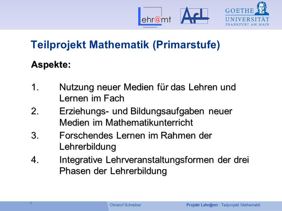 Christof Schreiber 7 Projekt Lehr@mt - Teilprojekt Mathematik Teilprojekt Mathematik (Primarstufe) Aspekte: 1.