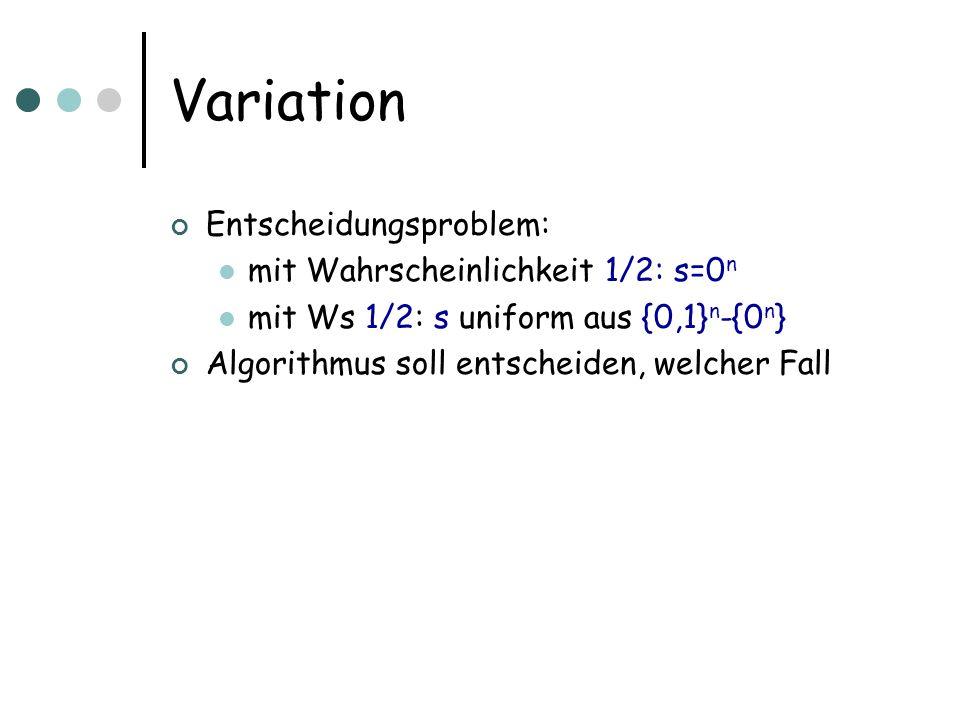 Variation Entscheidungsproblem: mit Wahrscheinlichkeit 1/2: s=0 n mit Ws 1/2: s uniform aus {0,1} n -{0 n } Algorithmus soll entscheiden, welcher Fall
