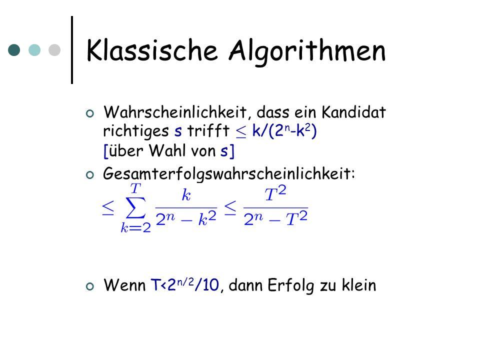 Klassische Algorithmen Wahrscheinlichkeit, dass ein Kandidat richtiges s trifft · k/(2 n -k 2 ) [über Wahl von s] Gesamterfolgswahrscheinlichkeit: Wenn T<2 n/2 /10, dann Erfolg zu klein