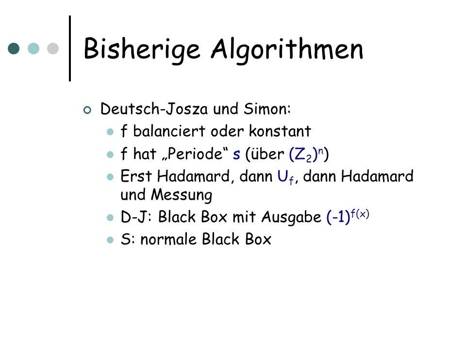 Bisherige Algorithmen Deutsch-Josza und Simon: f balanciert oder konstant f hat Periode s (über (Z 2 ) n ) Erst Hadamard, dann U f, dann Hadamard und Messung D-J: Black Box mit Ausgabe (-1) f(x) S: normale Black Box