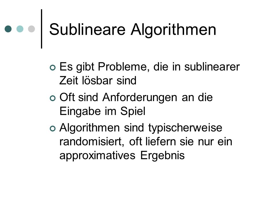 Sublineare Algorithmen Es gibt Probleme, die in sublinearer Zeit lösbar sind Oft sind Anforderungen an die Eingabe im Spiel Algorithmen sind typischerweise randomisiert, oft liefern sie nur ein approximatives Ergebnis