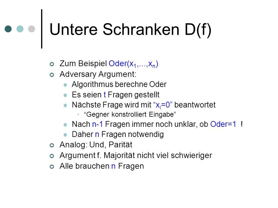 Untere Schranken D(f) Zum Beispiel Oder(x 1,...,x n ) Adversary Argument: Algorithmus berechne Oder Es seien t Fragen gestellt Nächste Frage wird mit