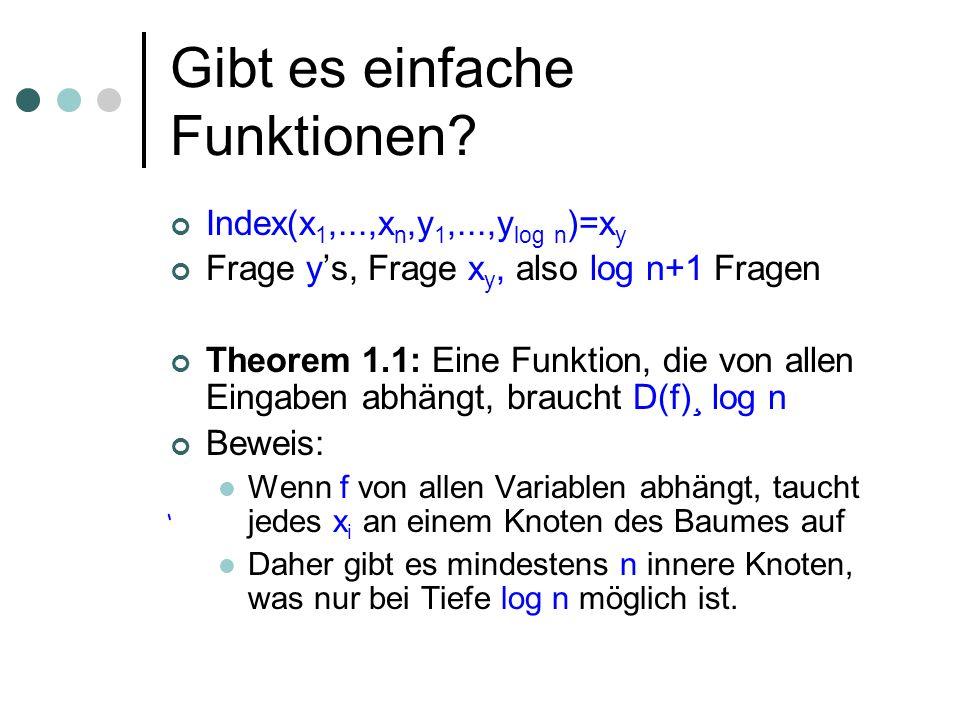 Gibt es einfache Funktionen? Index(x 1,...,x n,y 1,...,y log n )=x y Frage ys, Frage x y, also log n+1 Fragen Theorem 1.1: Eine Funktion, die von alle