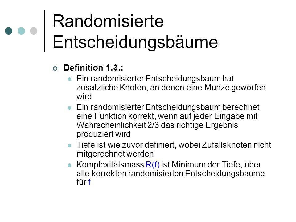 Randomisierte Entscheidungsbäume Definition 1.3.: Ein randomisierter Entscheidungsbaum hat zusätzliche Knoten, an denen eine Münze geworfen wird Ein randomisierter Entscheidungsbaum berechnet eine Funktion korrekt, wenn auf jeder Eingabe mit Wahrscheinlichkeit 2/3 das richtige Ergebnis produziert wird Tiefe ist wie zuvor definiert, wobei Zufallsknoten nicht mitgerechnet werden Komplexitätsmass R(f) ist Minimum der Tiefe, über alle korrekten randomisierten Entscheidungsbäume für f