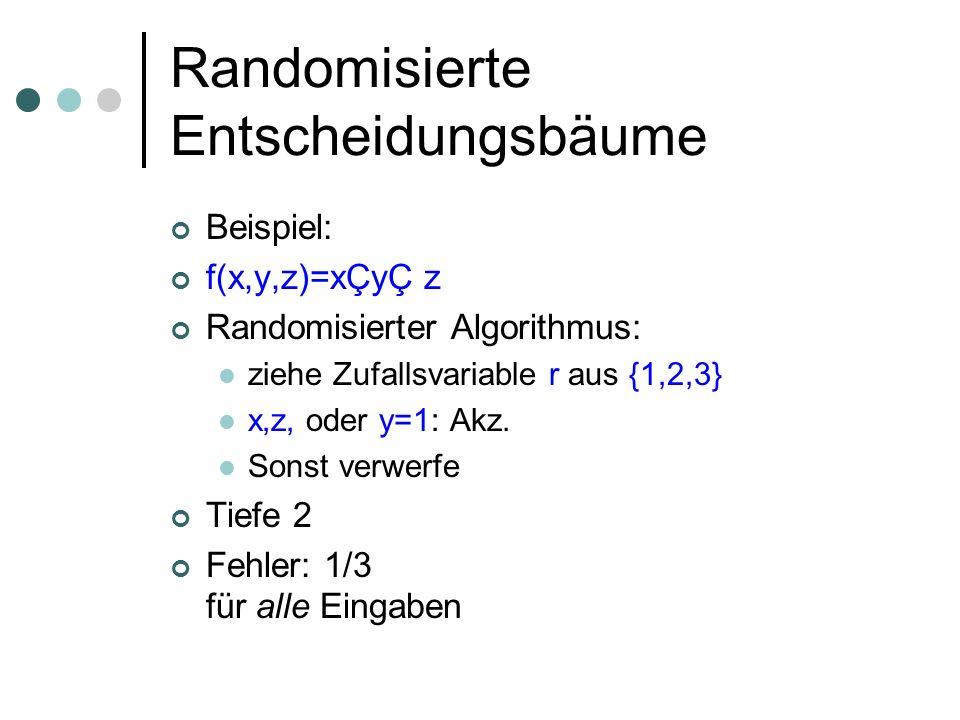 Randomisierte Entscheidungsbäume Beispiel: f(x,y,z)=xÇyÇ z Randomisierter Algorithmus: ziehe Zufallsvariable r aus {1,2,3} x,z, oder y=1: Akz. Sonst v