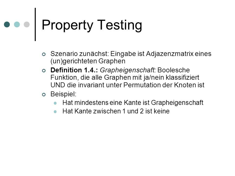 Property Testing Szenario zunächst: Eingabe ist Adjazenzmatrix eines (un)gerichteten Graphen Definition 1.4.: Grapheigenschaft: Boolesche Funktion, die alle Graphen mit ja/nein klassifiziert UND die invariant unter Permutation der Knoten ist Beispiel: Hat mindestens eine Kante ist Grapheigenschaft Hat Kante zwischen 1 und 2 ist keine