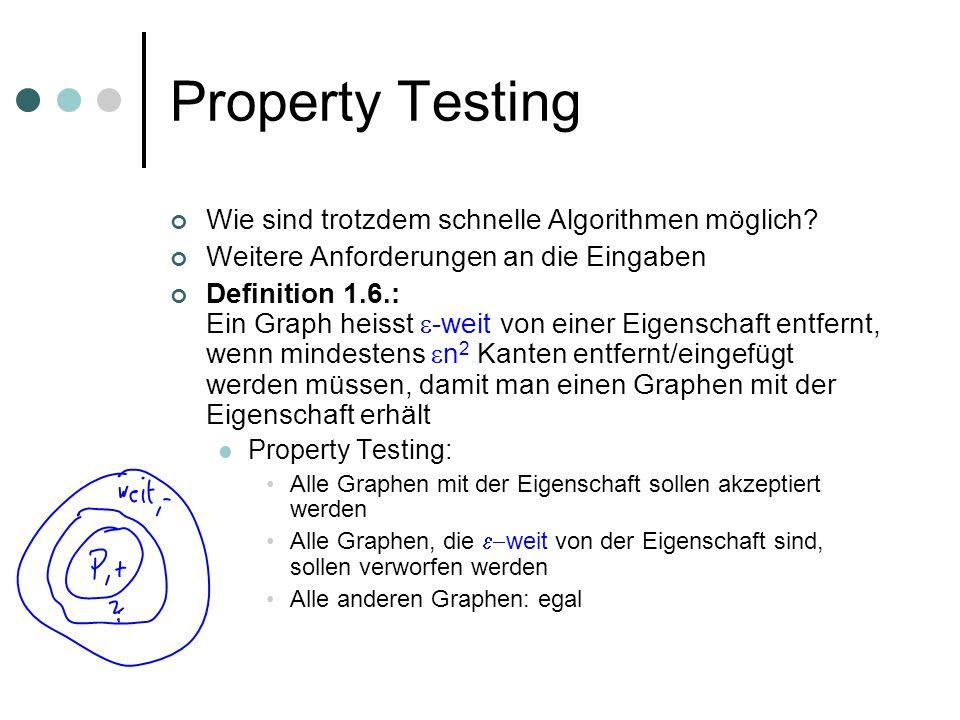 Property Testing Wie sind trotzdem schnelle Algorithmen möglich? Weitere Anforderungen an die Eingaben Definition 1.6.: Ein Graph heisst -weit von ein