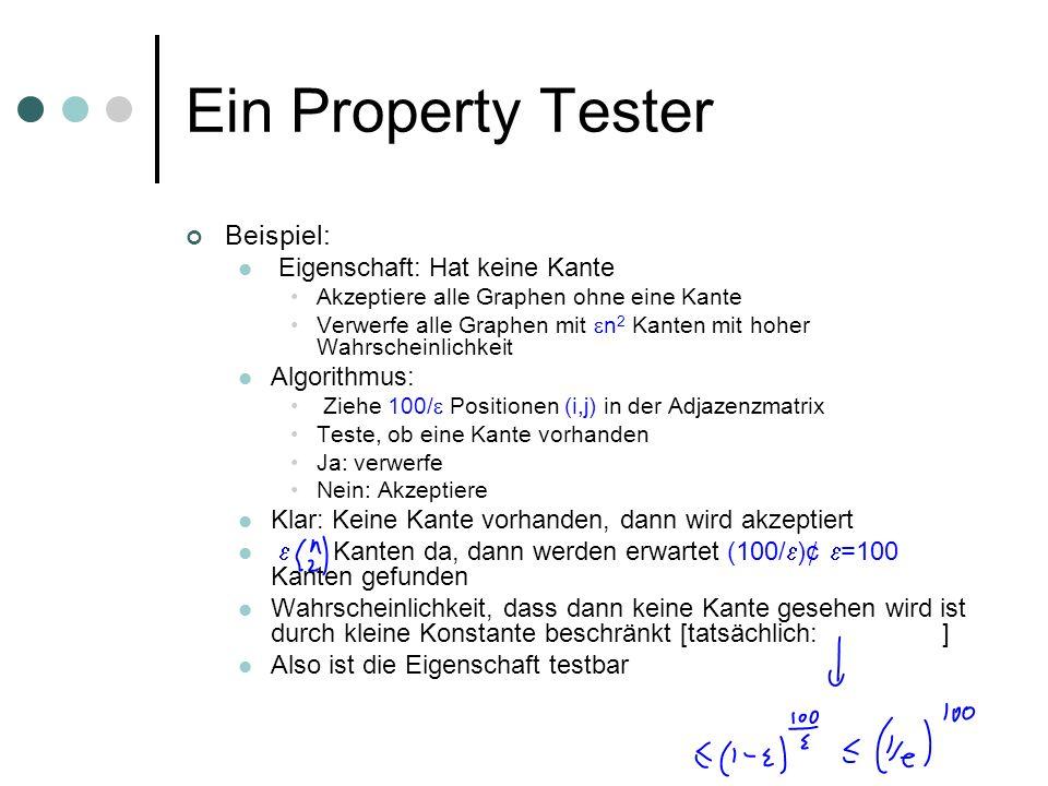 Ein Property Tester Beispiel: Eigenschaft: Hat keine Kante Akzeptiere alle Graphen ohne eine Kante Verwerfe alle Graphen mit n 2 Kanten mit hoher Wahrscheinlichkeit Algorithmus: Ziehe 100/ Positionen (i,j) in der Adjazenzmatrix Teste, ob eine Kante vorhanden Ja: verwerfe Nein: Akzeptiere Klar: Keine Kante vorhanden, dann wird akzeptiert Kanten da, dann werden erwartet (100/ )¢ =100 Kanten gefunden Wahrscheinlichkeit, dass dann keine Kante gesehen wird ist durch kleine Konstante beschränkt [tatsächlich: ] Also ist die Eigenschaft testbar