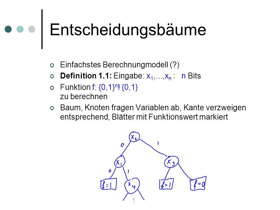 Entscheidungsbäume Einfachstes Berechnungmodell (?) Definition 1.1: Eingabe: x 1,...,x n : n Bits Funktion f: {0,1} n ! {0,1} zu berechnen Baum, Knote