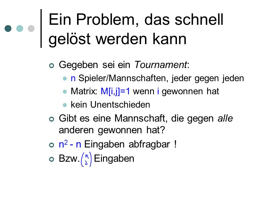 Ein Problem, das schnell gelöst werden kann Gegeben sei ein Tournament: n Spieler/Mannschaften, jeder gegen jeden Matrix: M[i,j]=1 wenn i gewonnen hat kein Unentschieden Gibt es eine Mannschaft, die gegen alle anderen gewonnen hat.