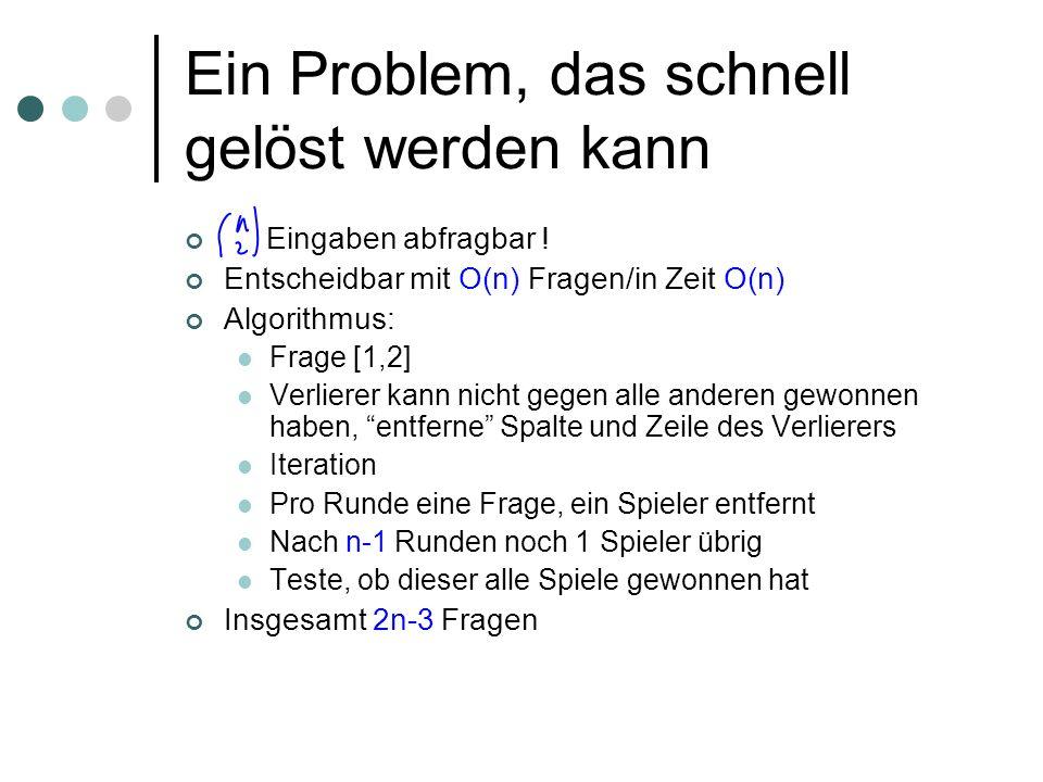Ein Problem, das schnell gelöst werden kann Eingaben abfragbar ! Entscheidbar mit O(n) Fragen/in Zeit O(n) Algorithmus: Frage [1,2] Verlierer kann nic