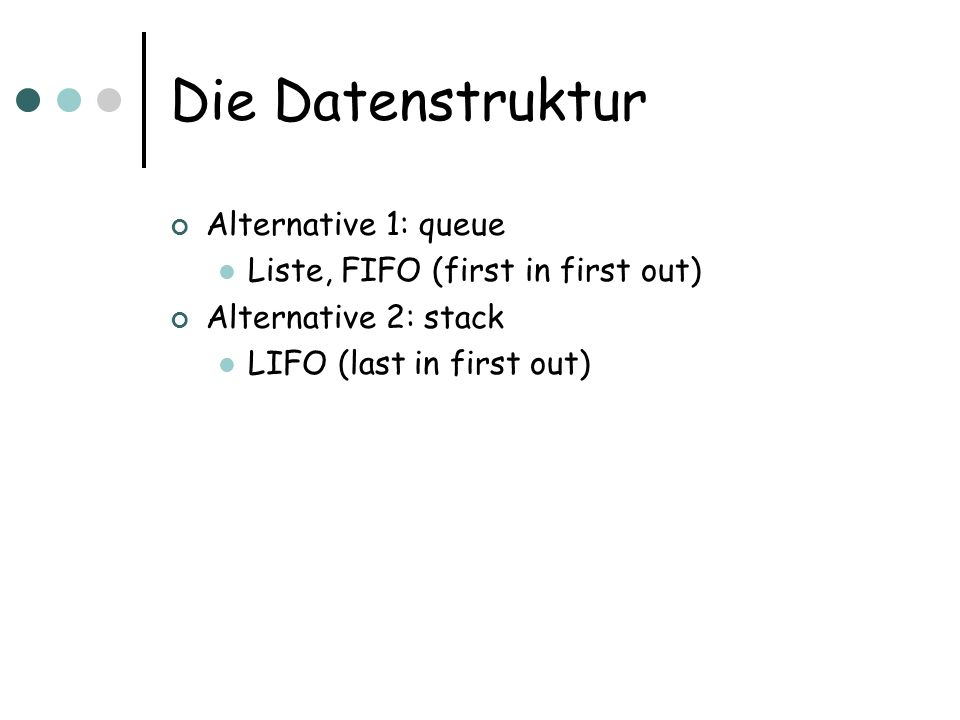 Die Datenstruktur Alternative 1: queue Liste, FIFO (first in first out) Alternative 2: stack LIFO (last in first out)