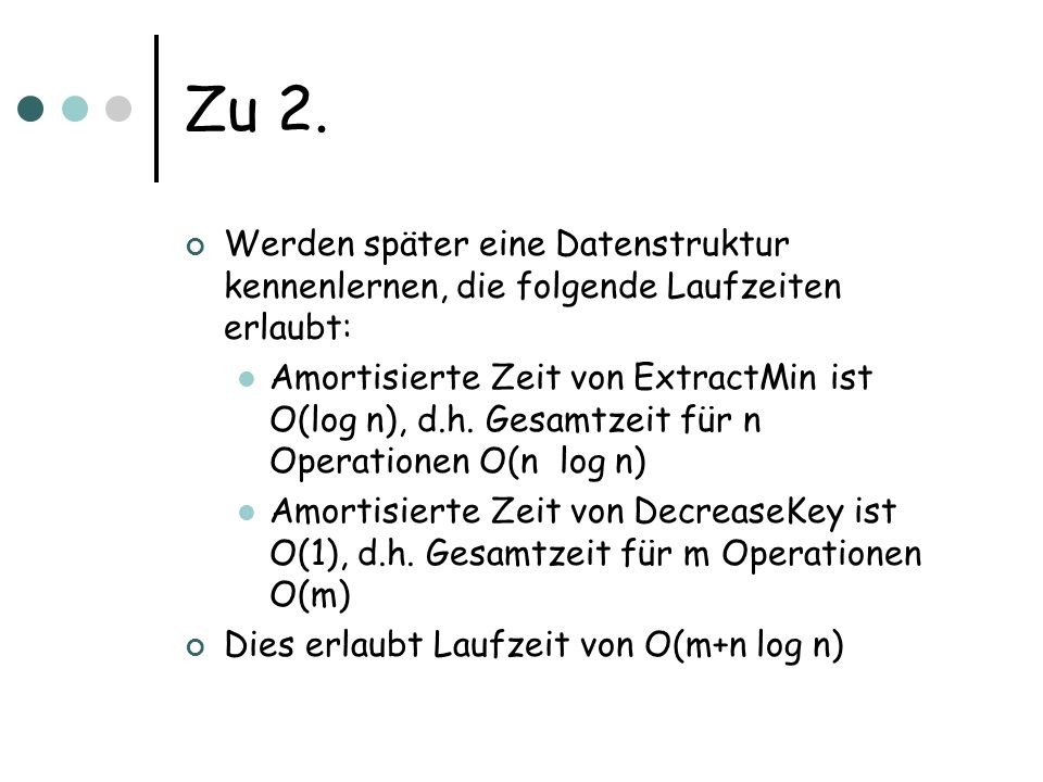 Zu 2. Werden später eine Datenstruktur kennenlernen, die folgende Laufzeiten erlaubt: Amortisierte Zeit von ExtractMin ist O(log n), d.h. Gesamtzeit f