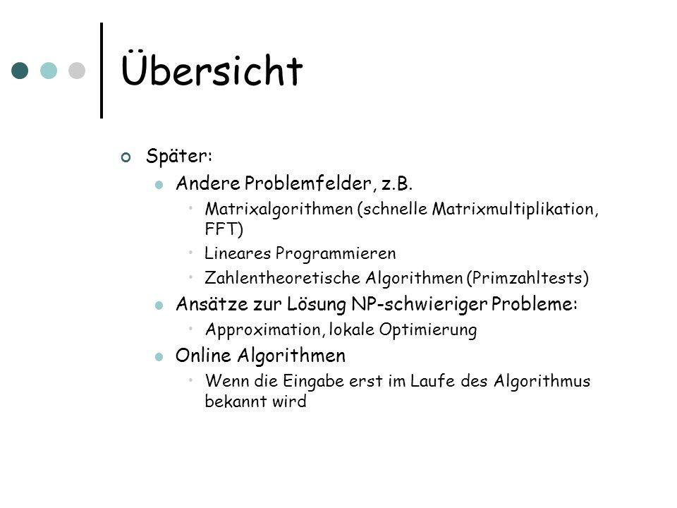 Übersicht Später: Andere Problemfelder, z.B. Matrixalgorithmen (schnelle Matrixmultiplikation, FFT) Lineares Programmieren Zahlentheoretische Algorith