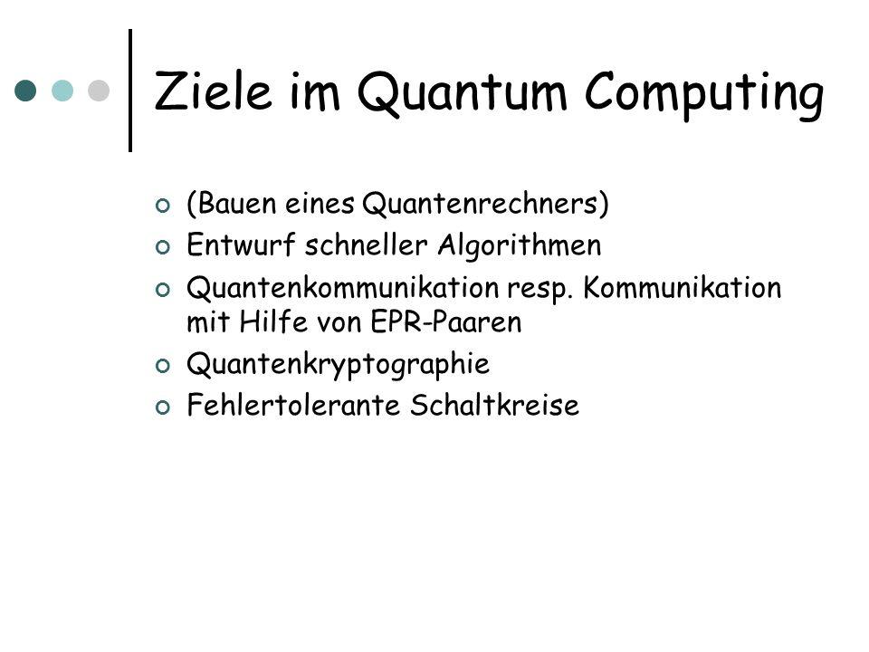 Ziele im Quantum Computing (Bauen eines Quantenrechners) Entwurf schneller Algorithmen Quantenkommunikation resp. Kommunikation mit Hilfe von EPR-Paar