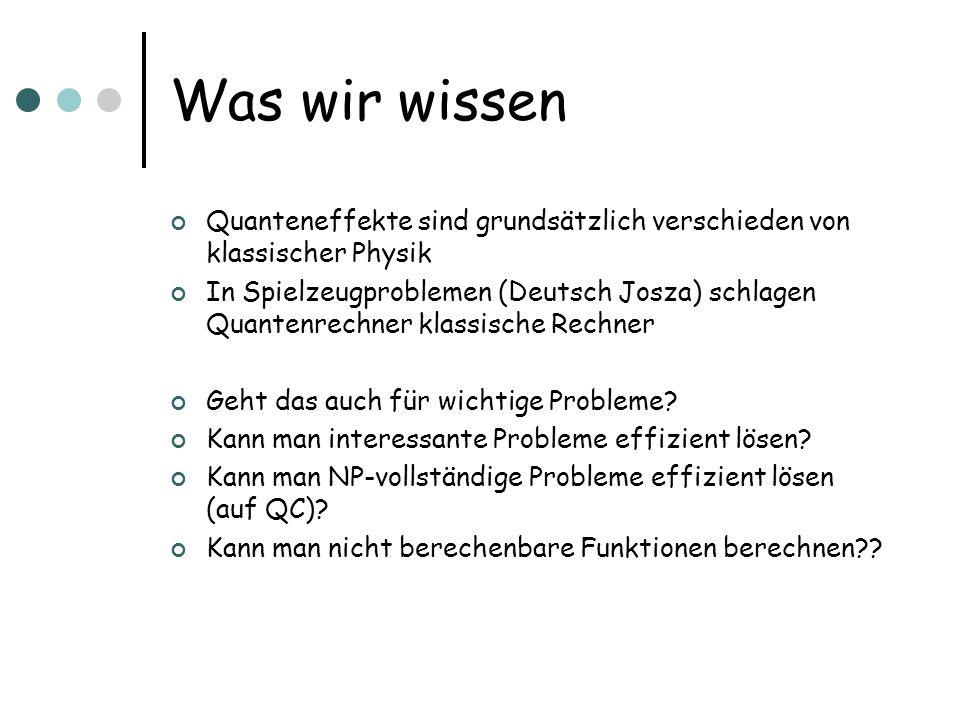 Was wir wissen Quanteneffekte sind grundsätzlich verschieden von klassischer Physik In Spielzeugproblemen (Deutsch Josza) schlagen Quantenrechner klas