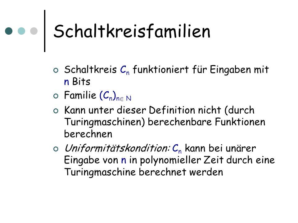 Schaltkreisfamilien Schaltkreis C n funktioniert für Eingaben mit n Bits Familie (C n ) n 2 N Kann unter dieser Definition nicht (durch Turingmaschine