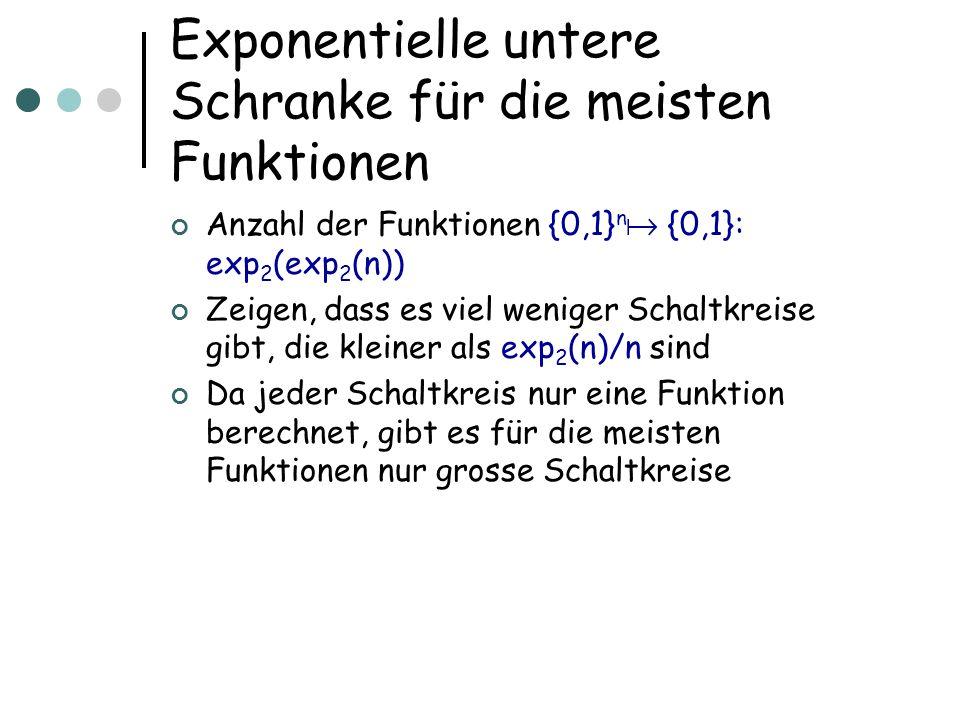 Exponentielle untere Schranke für die meisten Funktionen Anzahl der Funktionen {0,1} n {0,1}: exp 2 (exp 2 (n)) Zeigen, dass es viel weniger Schaltkre