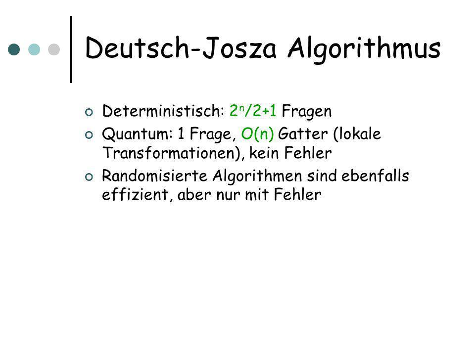 Deutsch-Josza Algorithmus Deterministisch: 2 n /2+1 Fragen Quantum: 1 Frage, O(n) Gatter (lokale Transformationen), kein Fehler Randomisierte Algorithmen sind ebenfalls effizient, aber nur mit Fehler