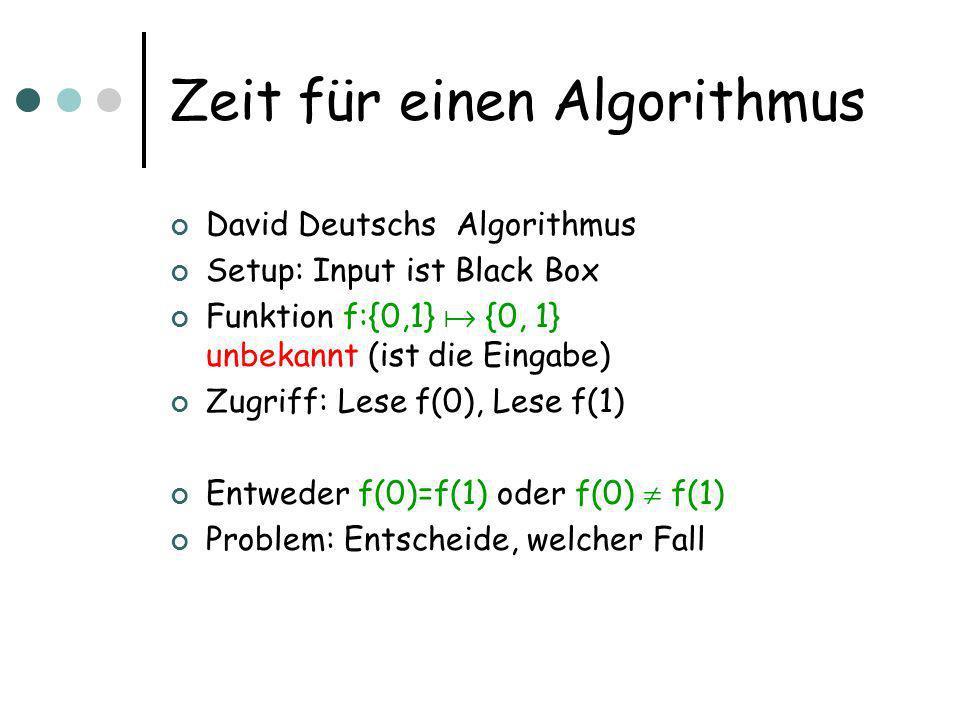 Zeit für einen Algorithmus David Deutschs Algorithmus Setup: Input ist Black Box Funktion f:{0,1} {0, 1} unbekannt (ist die Eingabe) Zugriff: Lese f(0), Lese f(1) Entweder f(0)=f(1) oder f(0) f(1) Problem: Entscheide, welcher Fall