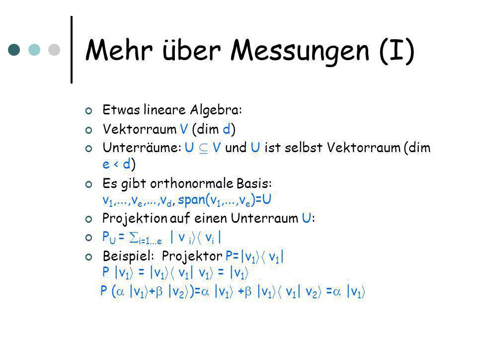Mehr über Messungen (I) Etwas lineare Algebra: Vektorraum V (dim d) Unterräume: U µ V und U ist selbst Vektorraum (dim e < d) Es gibt orthonormale Basis: v 1,...,v e,...,v d, span(v 1,...,v e )=U Projektion auf einen Unterraum U: P U = i=1...e | v i ih v i | Beispiel: Projektor P=|v 1 ih v 1 | P |v 1 i = |v 1 ih v 1 | v 1 i = |v 1 i P ( |v 1 i + |v 2 i )= |v 1 i + |v 1 ih v 1 | v 2 i = |v 1 i