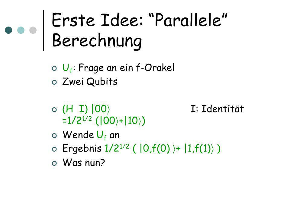 Erste Idee: Parallele Berechnung U f : Frage an ein f-Orakel Zwei Qubits (H  I) |00 i I: Identität =1/2 1/2 (|00 i +|10 i ) Wende U f an Ergebnis 1/2 1/2 ( |0,f(0) i + |1,f(1) i ) Was nun?