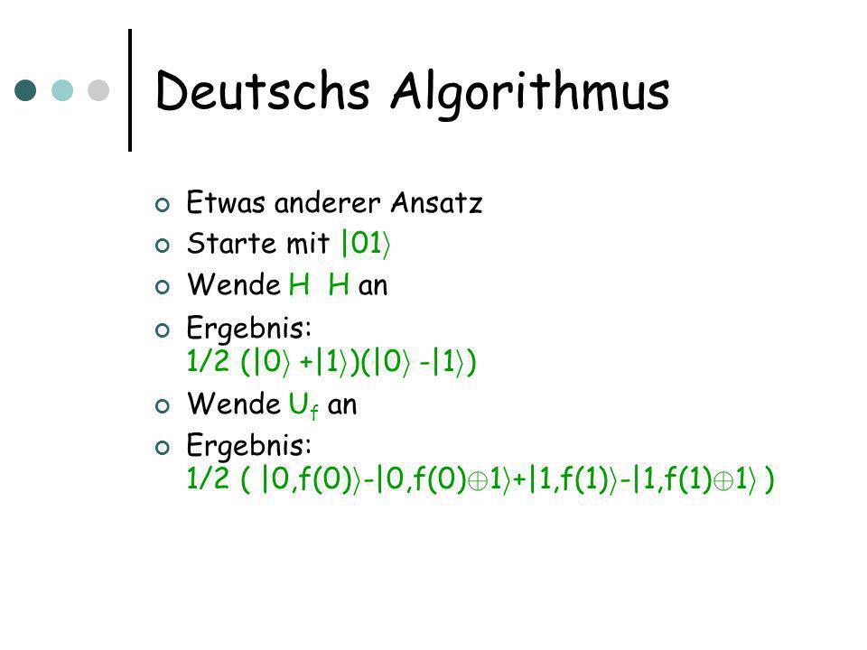 Deutschs Algorithmus Idee für Analyse: Effekt U f auf |x i 1/2 1/2 (|0 i - |1 i ): ergibt (-1) f(x) |x i  1/2 1/2 (|0 i -|1 i ) Denn U f |0 i  1/2 1/2 ( |0 i -|1 i ) = |0 i  1/2 1/2 ( |f(0) i -|f(0) © 1 i ) = (-1) f(0) |0 i  1/2 1/2 ( |0 i -|1 i )