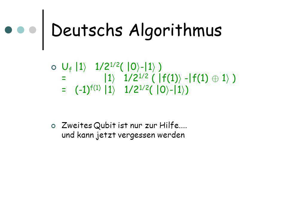 Deutschs Algorithmus U f |1 i  1/2 1/2 ( |0 i -|1 i ) = |1 i  1/2 1/2 ( |f(1) i -|f(1) © 1 i ) = (-1) f(1) |1 i  1/2 1/2 ( |0 i -|1 i ) Zweites Qubit ist nur zur Hilfe....
