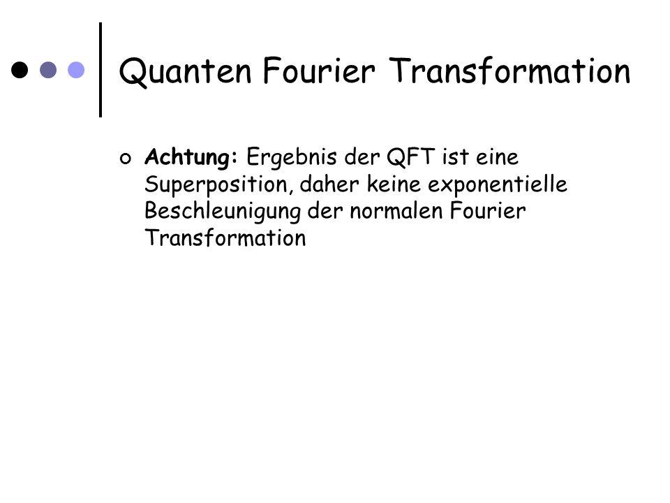 Quanten Fourier Transformation Achtung: Ergebnis der QFT ist eine Superposition, daher keine exponentielle Beschleunigung der normalen Fourier Transformation