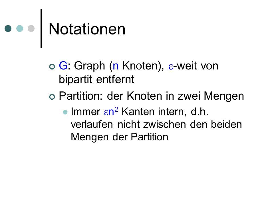 Notationen G: Graph (n Knoten), -weit von bipartit entfernt Partition: der Knoten in zwei Mengen Immer n 2 Kanten intern, d.h. verlaufen nicht zwische