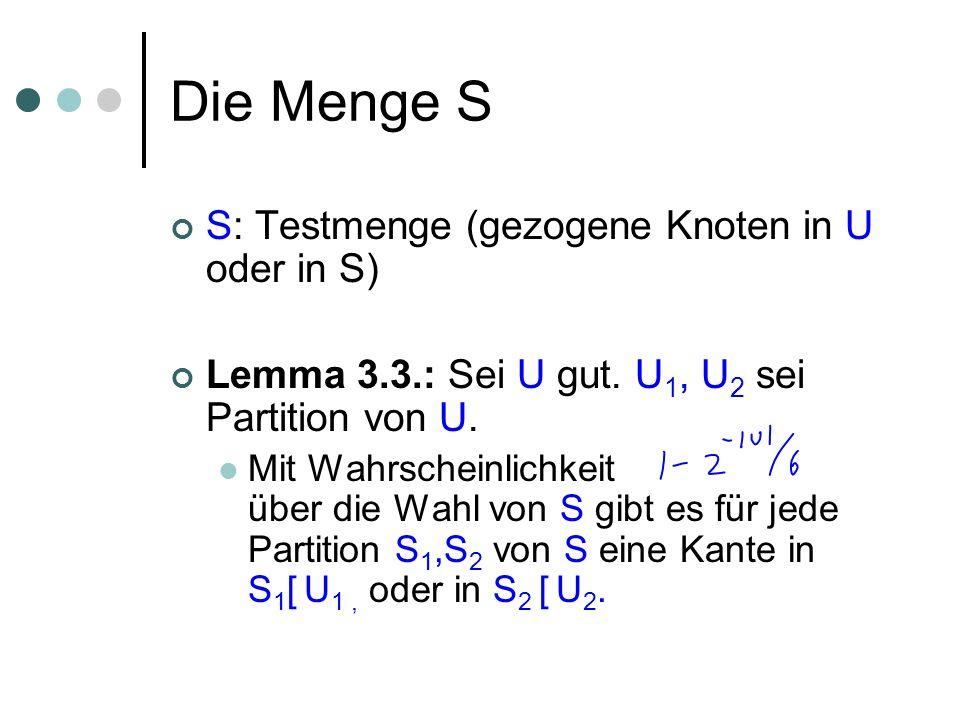 Die Menge S S: Testmenge (gezogene Knoten in U oder in S) Lemma 3.3.: Sei U gut. U 1, U 2 sei Partition von U. Mit Wahrscheinlichkeit über die Wahl vo