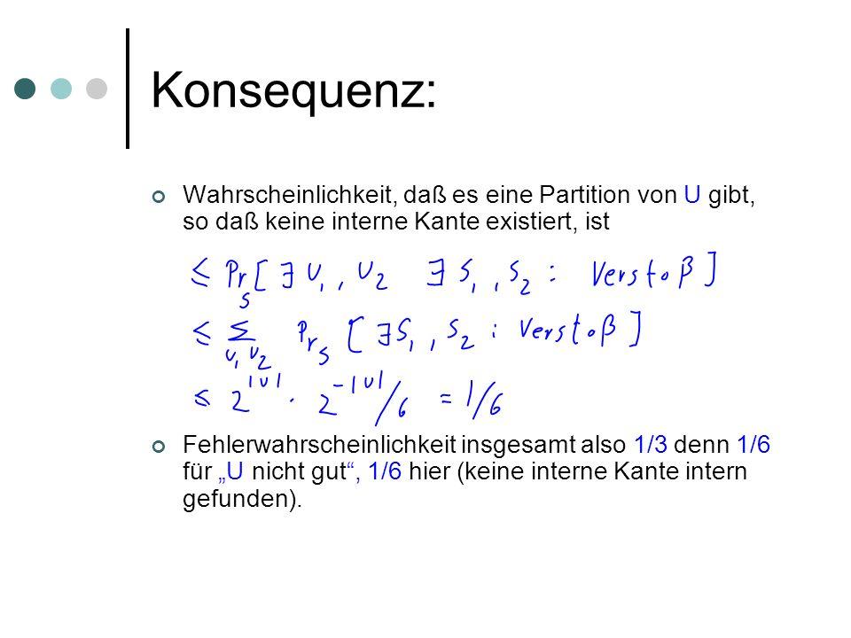 Konsequenz: Wahrscheinlichkeit, daß es eine Partition von U gibt, so daß keine interne Kante existiert, ist Fehlerwahrscheinlichkeit insgesamt also 1/3 denn 1/6 für U nicht gut, 1/6 hier (keine interne Kante intern gefunden).
