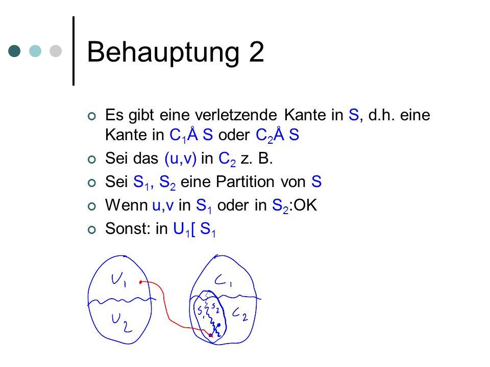 Behauptung 2 Es gibt eine verletzende Kante in S, d.h. eine Kante in C 1 Å S oder C 2 Å S Sei das (u,v) in C 2 z. B. Sei S 1, S 2 eine Partition von S
